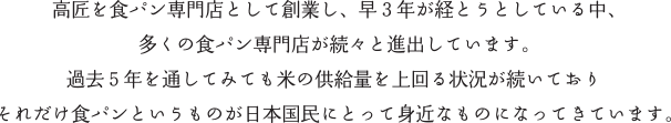 高匠を食パン専門店として創業し、早3年が経とうとしている中、多くの食パン専門店が続々と進出しています。過去5年を通してみても米の供給量を上回る状況が続いておりそれだけ食パンというものが日本国民にとって身近なものになってきています。